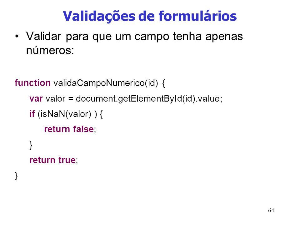 64 Validações de formulários Validar para que um campo tenha apenas números: function validaCampoNumerico(id) { var valor = document.getElementById(id