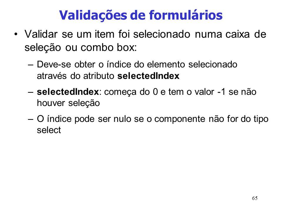 65 Validações de formulários Validar se um item foi selecionado numa caixa de seleção ou combo box: –Deve-se obter o índice do elemento selecionado at