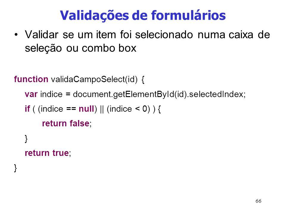 66 Validações de formulários Validar se um item foi selecionado numa caixa de seleção ou combo box function validaCampoSelect(id) { var indice = docum