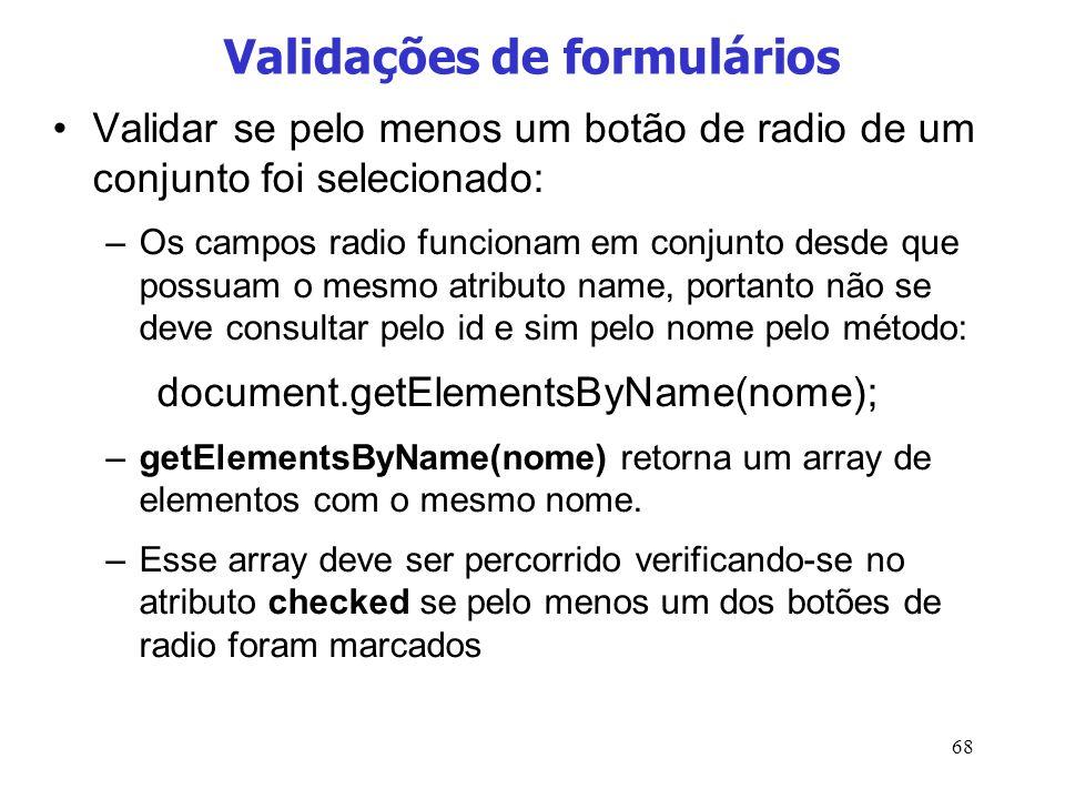 68 Validações de formulários Validar se pelo menos um botão de radio de um conjunto foi selecionado: –Os campos radio funcionam em conjunto desde que