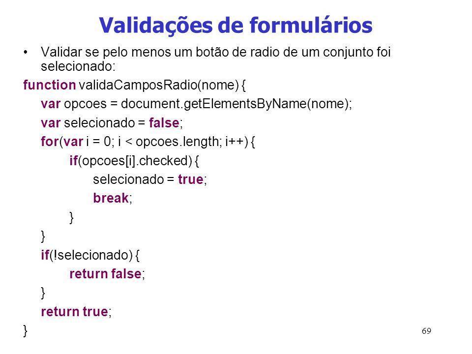 69 Validações de formulários Validar se pelo menos um botão de radio de um conjunto foi selecionado: function validaCamposRadio(nome) { var opcoes = d