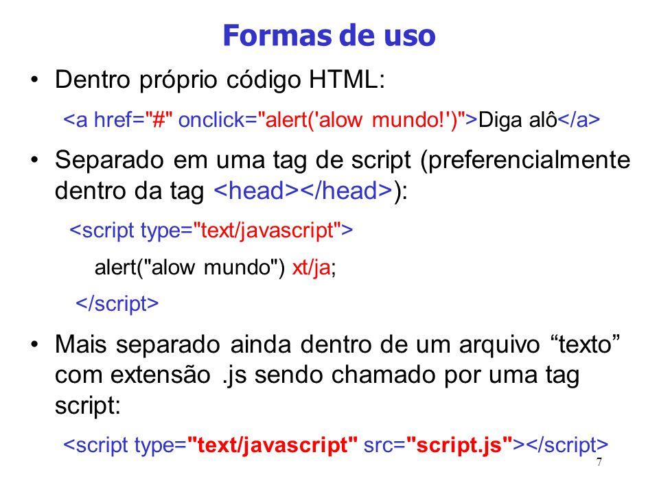 7 Formas de uso Dentro próprio código HTML: Diga alô Separado em uma tag de script (preferencialmente dentro da tag ): alert(