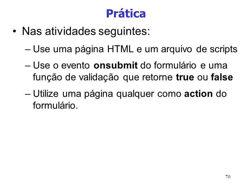 70 Prática Nas atividades seguintes: –Use uma página HTML e um arquivo de scripts –Use o evento onsubmit do formulário e uma função de validação que r