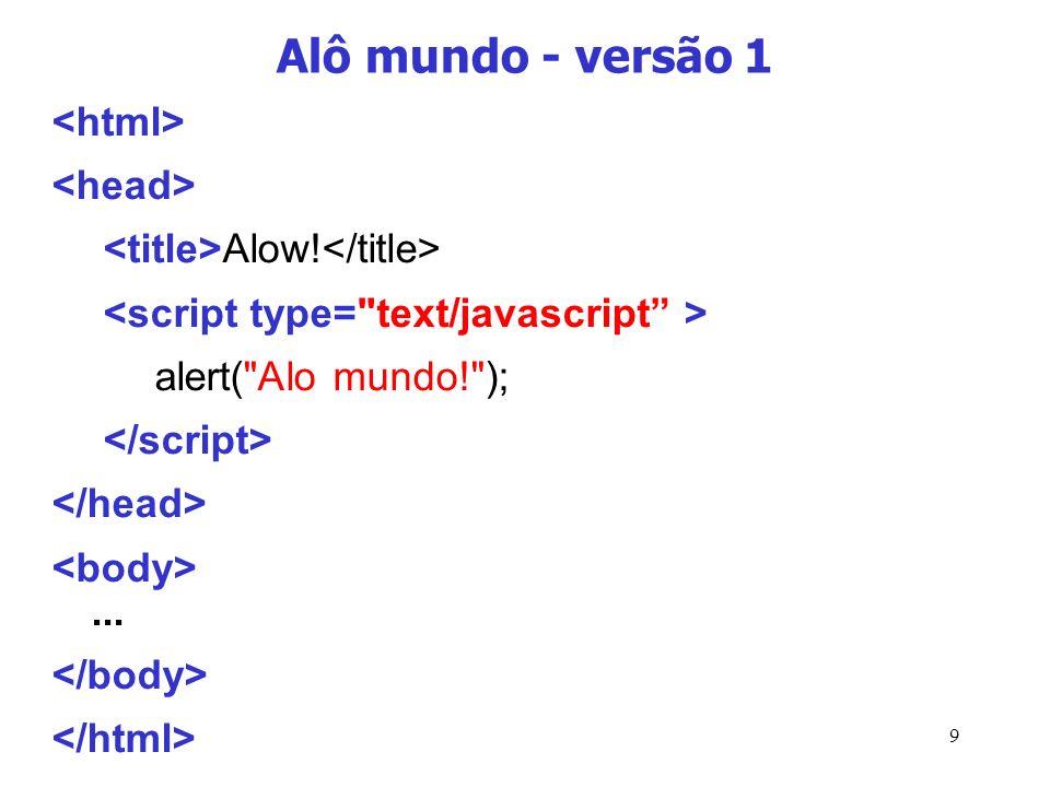 10 Alô mundo – versão 2... Alo!... alert( alo mundo ); alomundo.html alomundo.js