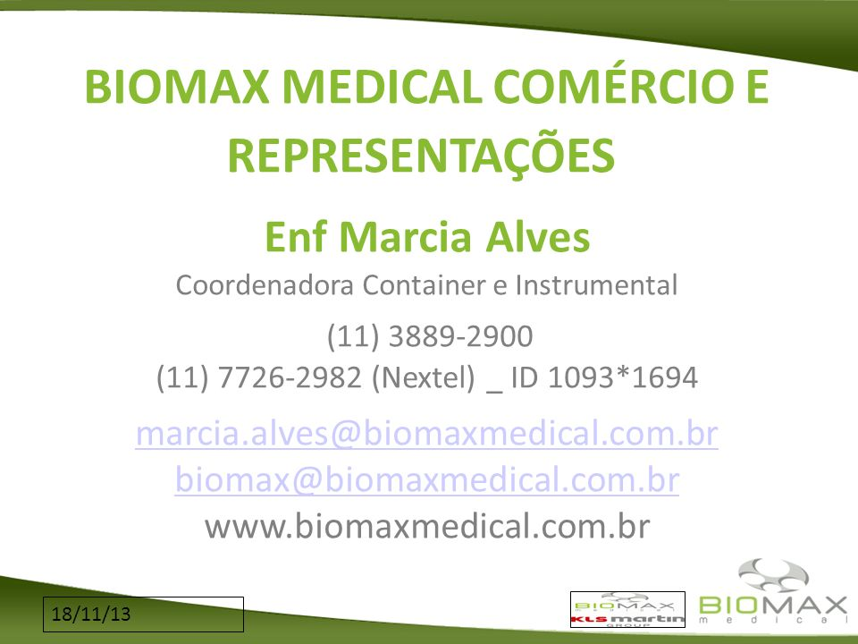 BIOMAX MEDICAL COMÉRCIO E REPRESENTAÇÕES Enf Marcia Alves Coordenadora Container e Instrumental (11) 3889-2900 (11) 7726-2982 (Nextel) _ ID 1093*1694