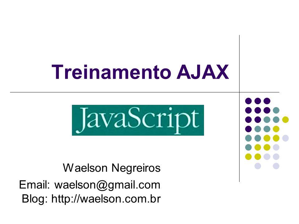 Treinamento AJAX Waelson Negreiros Email: waelson@gmail.com Blog: http://waelson.com.br