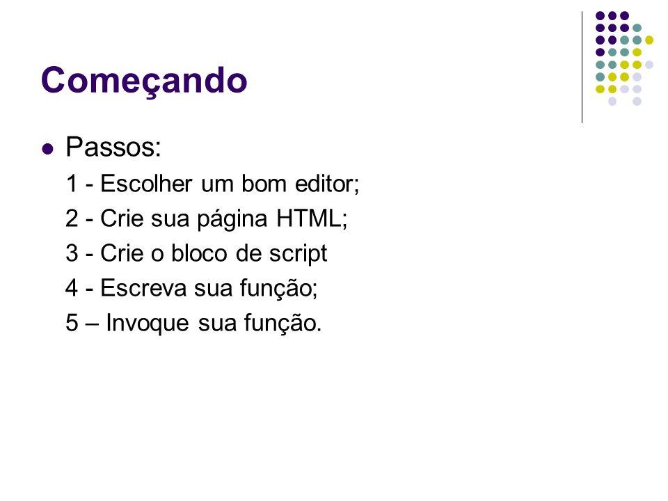 Começando Passos: 1 - Escolher um bom editor; 2 - Crie sua página HTML; 3 - Crie o bloco de script 4 - Escreva sua função; 5 – Invoque sua função.