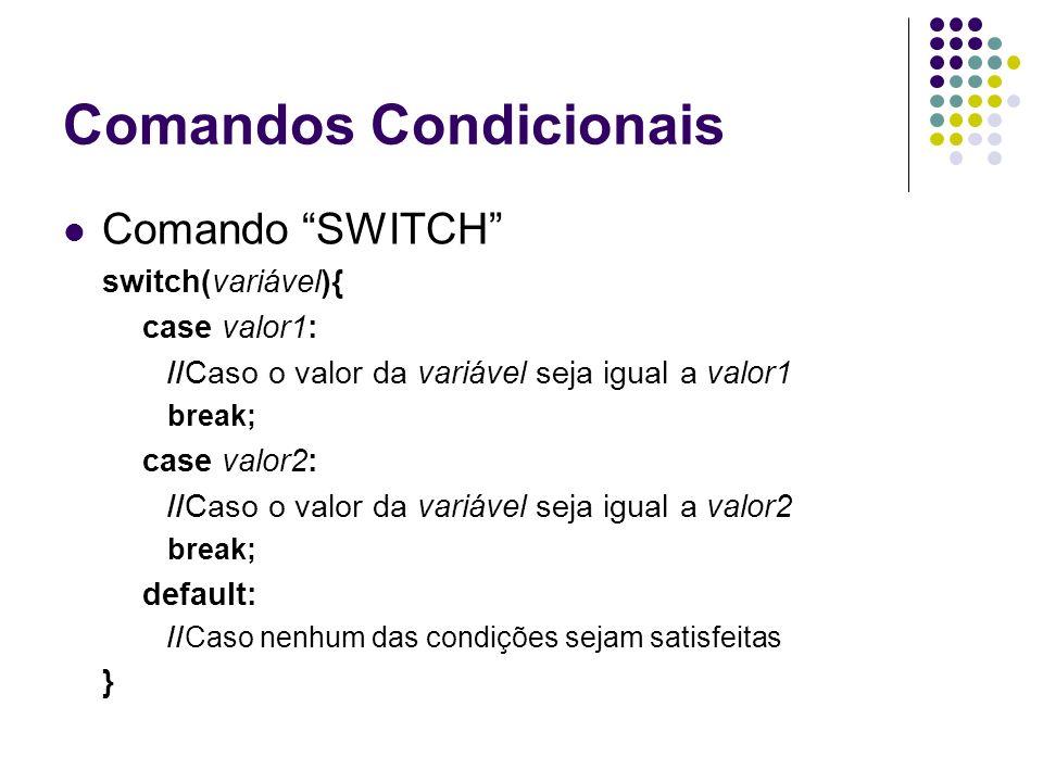 Comandos Condicionais Comando SWITCH switch(variável){ case valor1: //Caso o valor da variável seja igual a valor1 break; case valor2: //Caso o valor da variável seja igual a valor2 break; default: //Caso nenhum das condições sejam satisfeitas }