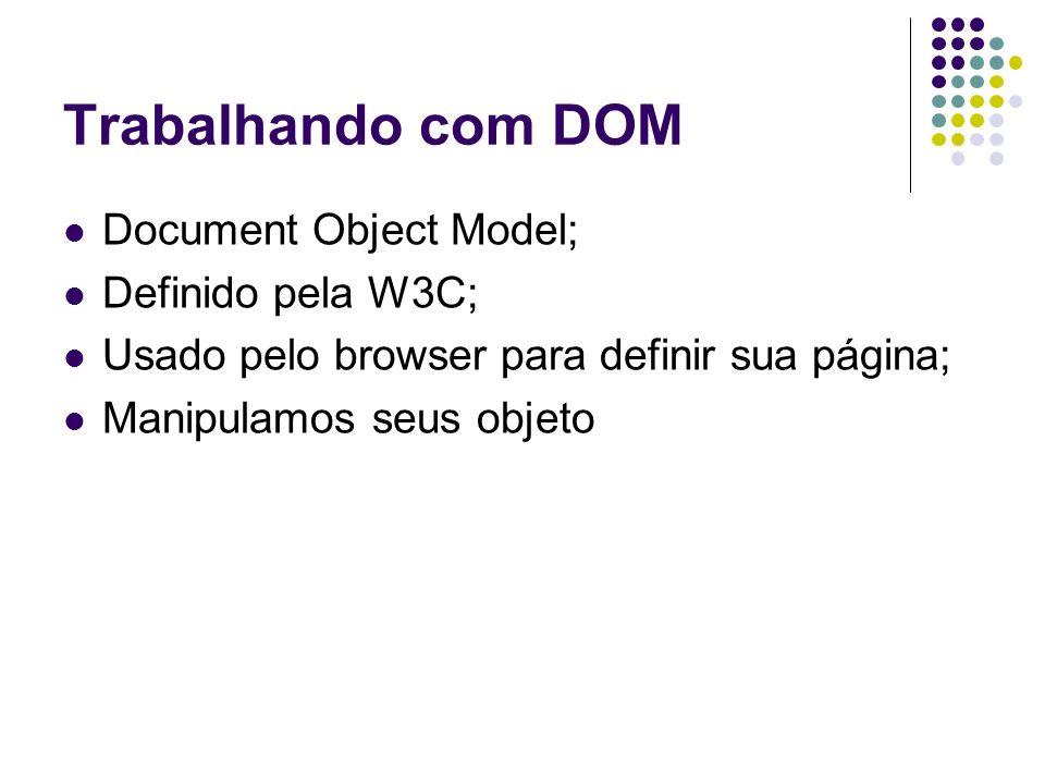 Trabalhando com DOM Document Object Model; Definido pela W3C; Usado pelo browser para definir sua página; Manipulamos seus objeto