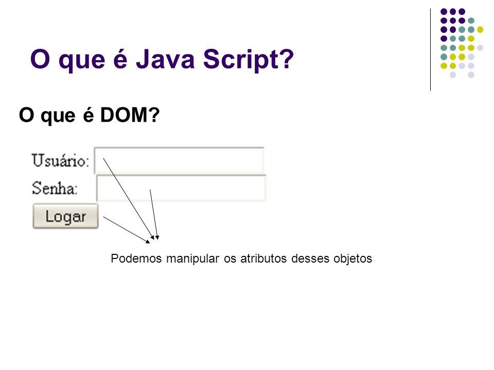 O que é Java Script O que é DOM Podemos manipular os atributos desses objetos