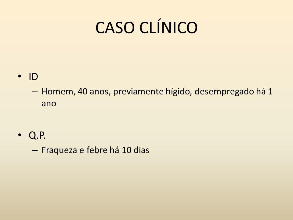 CASO CLÍNICO ID – Homem, 40 anos, previamente hígido, desempregado há 1 ano Q.P. – Fraqueza e febre há 10 dias