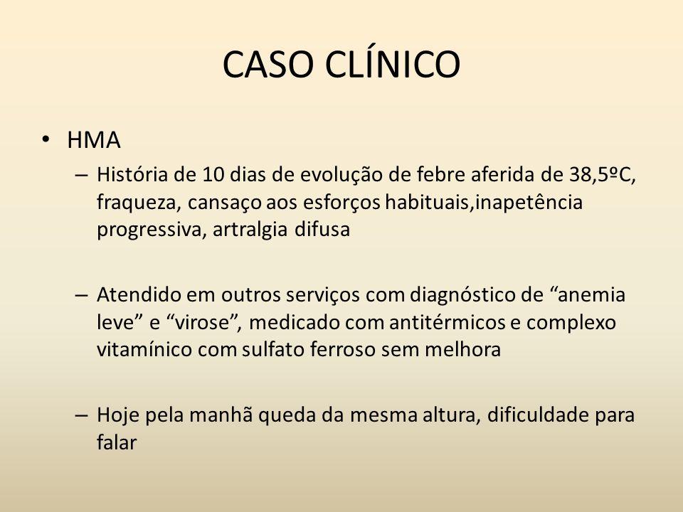 CASO CLÍNICO HMA – História de 10 dias de evolução de febre aferida de 38,5ºC, fraqueza, cansaço aos esforços habituais,inapetência progressiva, artra
