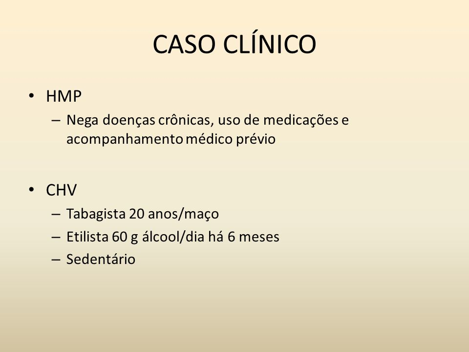CASO CLÍNICO HMP – Nega doenças crônicas, uso de medicações e acompanhamento médico prévio CHV – Tabagista 20 anos/maço – Etilista 60 g álcool/dia há