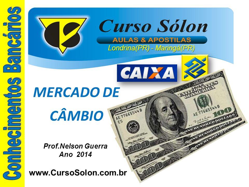 www.CursoSolon.com.br Concurso Banco do Brasil Londrina(PR) - Maringá(PR) Prof.Nelson Guerra Ano 2014 MERCADO DE CÂMBIO