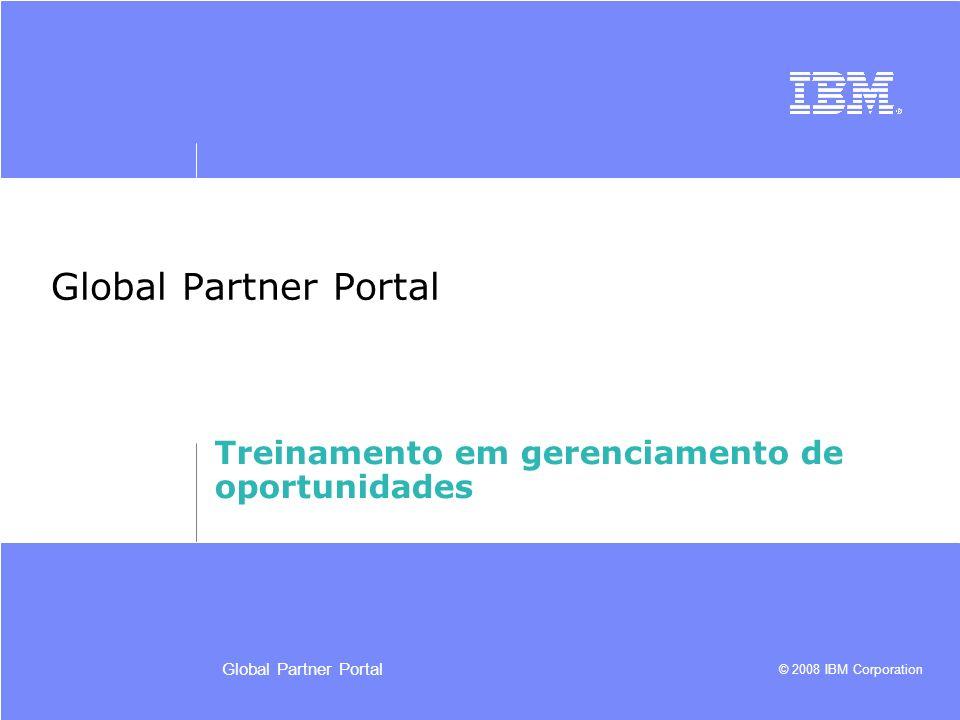 © 2008 IBM Corporation Global Partner Portal Treinamento em gerenciamento de oportunidades