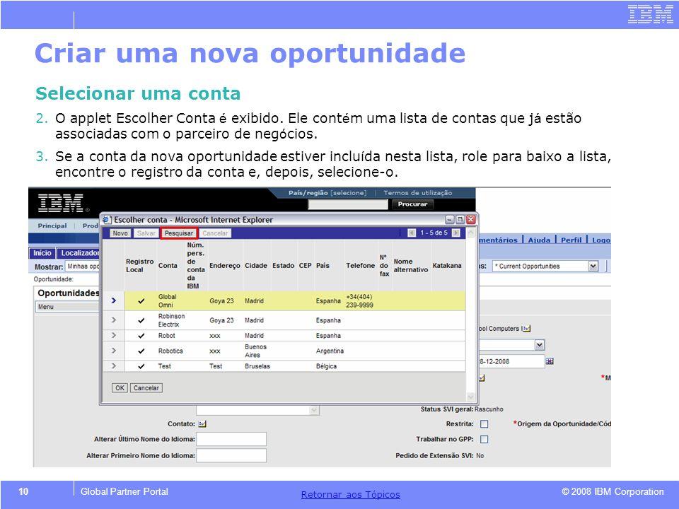 © 2008 IBM Corporation Retornar aos T ó picos 10Global Partner Portal Criar uma nova oportunidade Selecionar uma conta 2.O applet Escolher Conta é exi