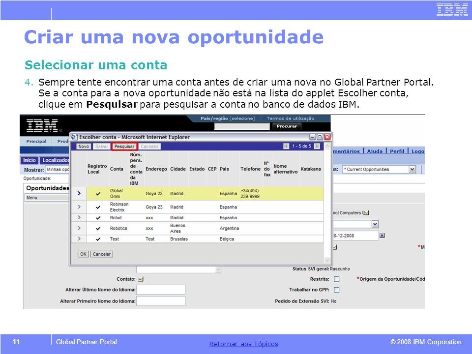 © 2008 IBM Corporation Retornar aos T ó picos 11Global Partner Portal Criar uma nova oportunidade Selecionar uma conta 4.Sempre tente encontrar uma co