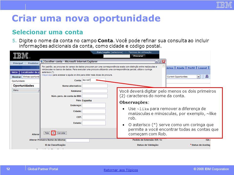 © 2008 IBM Corporation Retornar aos T ó picos 12Global Partner Portal Criar uma nova oportunidade Selecionar uma conta 5.Digite o nome da conta no cam