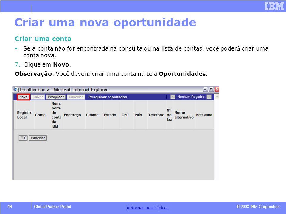 © 2008 IBM Corporation Retornar aos T ó picos 14Global Partner Portal Criar uma nova oportunidade Criar uma conta Se a conta não for encontrada na con
