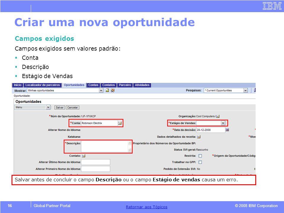 © 2008 IBM Corporation Retornar aos T ó picos 16Global Partner Portal Criar uma nova oportunidade Campos exigidos Campos exigidos sem valores padrão: