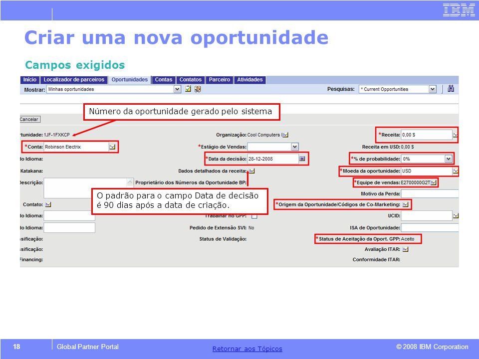 © 2008 IBM Corporation Retornar aos T ó picos 18Global Partner Portal Criar uma nova oportunidade Campos exigidos N ú mero da oportunidade gerado pelo