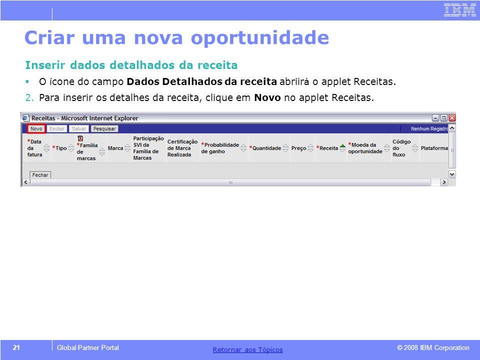 © 2008 IBM Corporation Retornar aos T ó picos 21Global Partner Portal Criar uma nova oportunidade Inserir dados detalhados da receita O í cone do camp