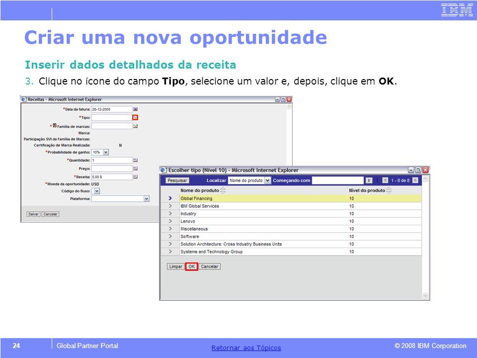 © 2008 IBM Corporation Retornar aos T ó picos 24Global Partner Portal Criar uma nova oportunidade Inserir dados detalhados da receita 3.Clique no í co
