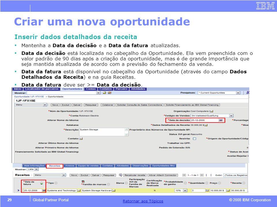 © 2008 IBM Corporation Retornar aos T ó picos 29Global Partner Portal Criar uma nova oportunidade Inserir dados detalhados da receita Mantenha a Data