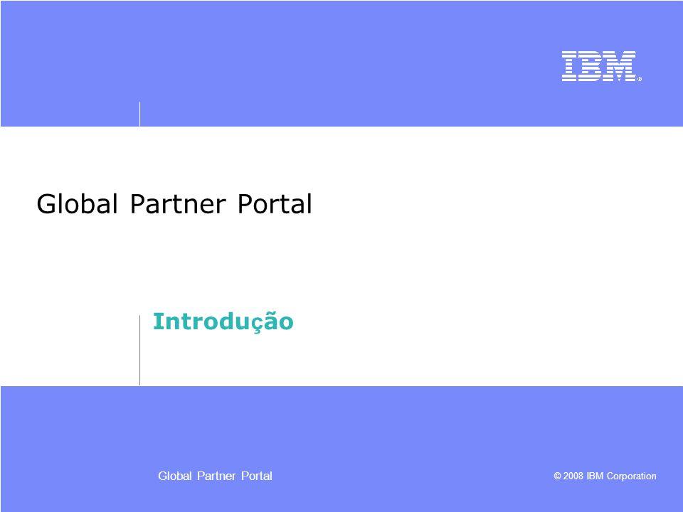 © 2008 IBM Corporation Global Partner Portal Introdu ç ão