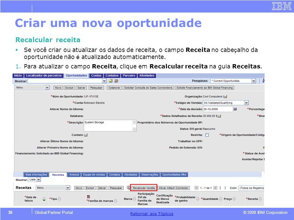 © 2008 IBM Corporation Retornar aos T ó picos 30Global Partner Portal Criar uma nova oportunidade Recalcular receita Se você criar ou atualizar os dad