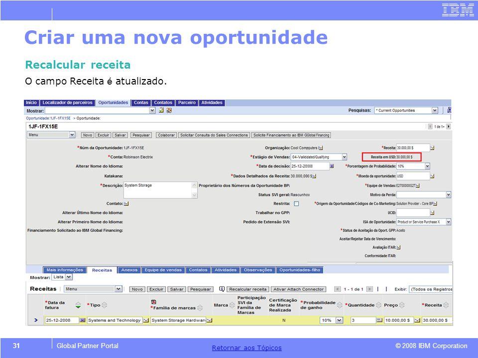 © 2008 IBM Corporation Retornar aos T ó picos 31Global Partner Portal Criar uma nova oportunidade Recalcular receita O campo Receita é atualizado.