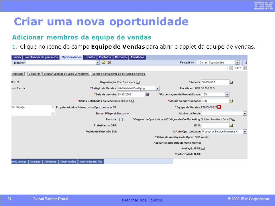 © 2008 IBM Corporation Retornar aos T ó picos 32Global Partner Portal Criar uma nova oportunidade Adicionar membros da equipe de vendas 1.Clique no í