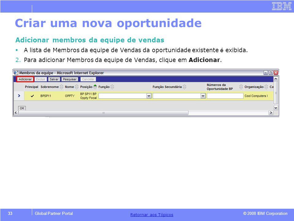 © 2008 IBM Corporation Retornar aos T ó picos 33Global Partner Portal Criar uma nova oportunidade Adicionar membros da equipe de vendas A lista de Mem