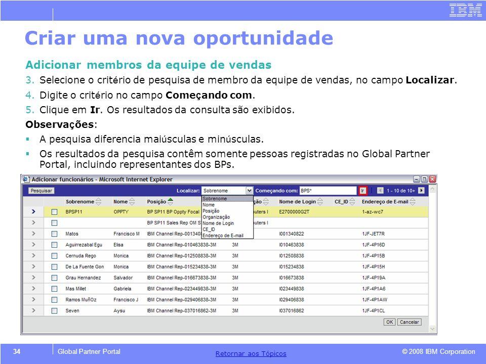 © 2008 IBM Corporation Retornar aos T ó picos 34Global Partner Portal Criar uma nova oportunidade Adicionar membros da equipe de vendas 3.Selecione o