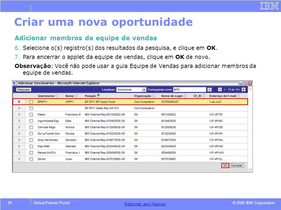 © 2008 IBM Corporation Retornar aos T ó picos 35Global Partner Portal Criar uma nova oportunidade Adicionar membros da equipe de vendas 6.Selecione o(