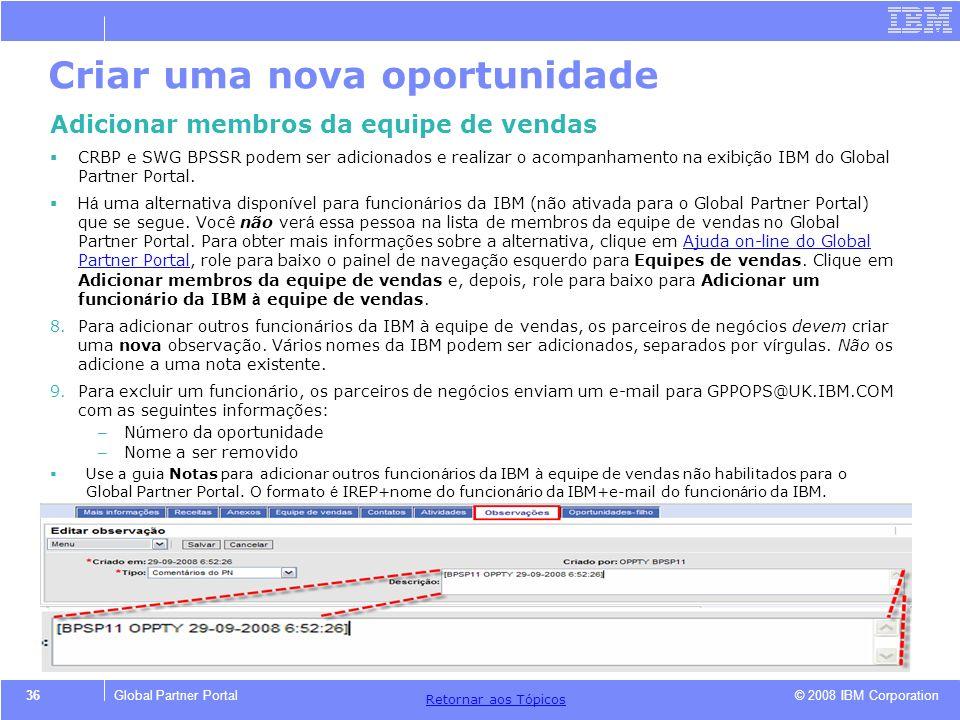 © 2008 IBM Corporation Retornar aos T ó picos 36Global Partner Portal Criar uma nova oportunidade Adicionar membros da equipe de vendas CRBP e SWG BPS