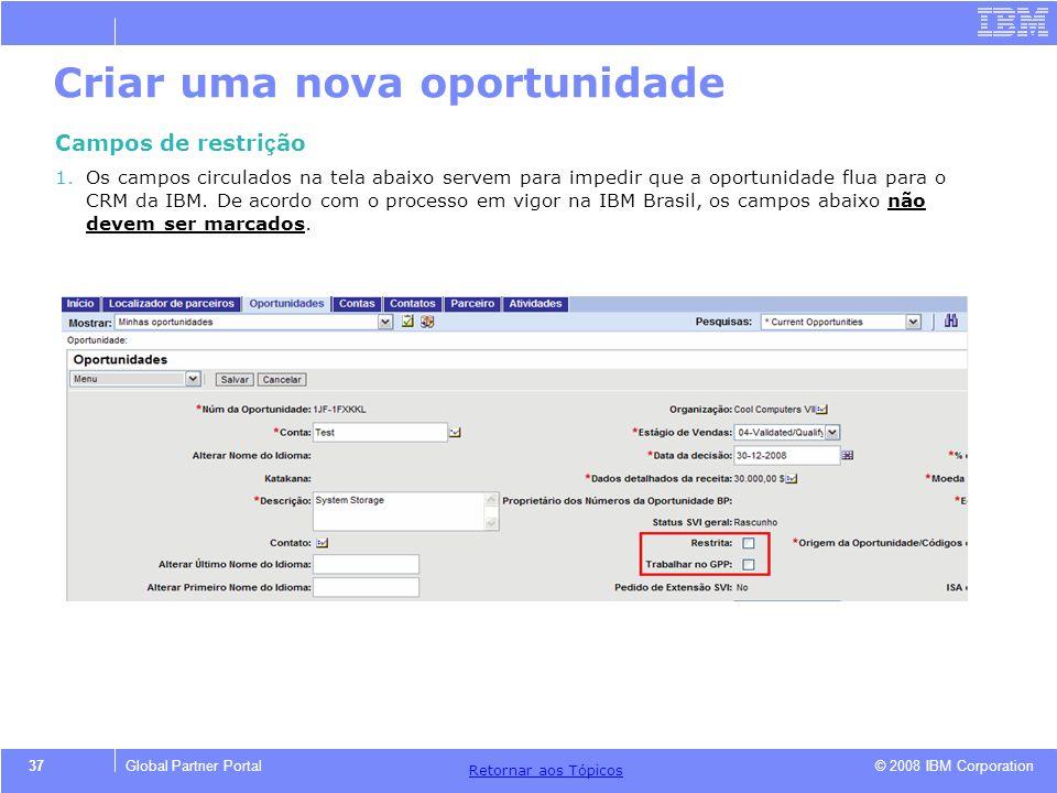 © 2008 IBM Corporation Retornar aos T ó picos 37Global Partner Portal Criar uma nova oportunidade Campos de restri ç ão 1.Os campos circulados na tela