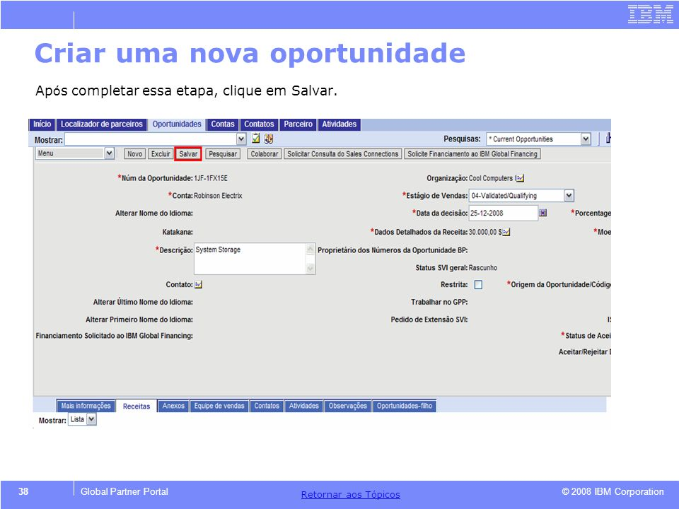 © 2008 IBM Corporation Retornar aos T ó picos 38Global Partner Portal Criar uma nova oportunidade Ap ó s completar essa etapa, clique em Salvar.