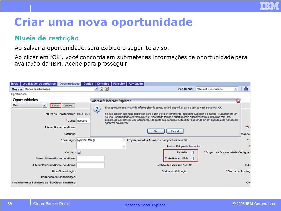 © 2008 IBM Corporation Retornar aos T ó picos 39Global Partner Portal Criar uma nova oportunidade N í veis de restri ç ão Ao salvar a oportunidade, se