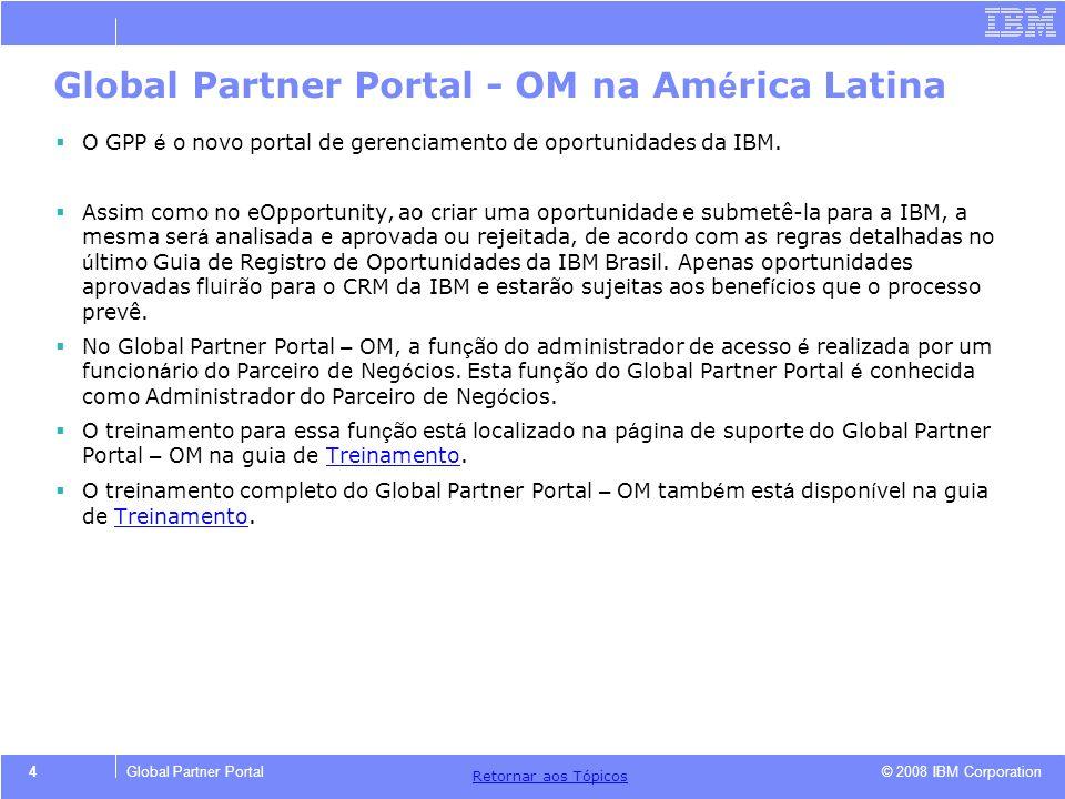 © 2008 IBM Corporation Retornar aos T ó picos 4Global Partner Portal Global Partner Portal - OM na Am é rica Latina O GPP é o novo portal de gerenciam