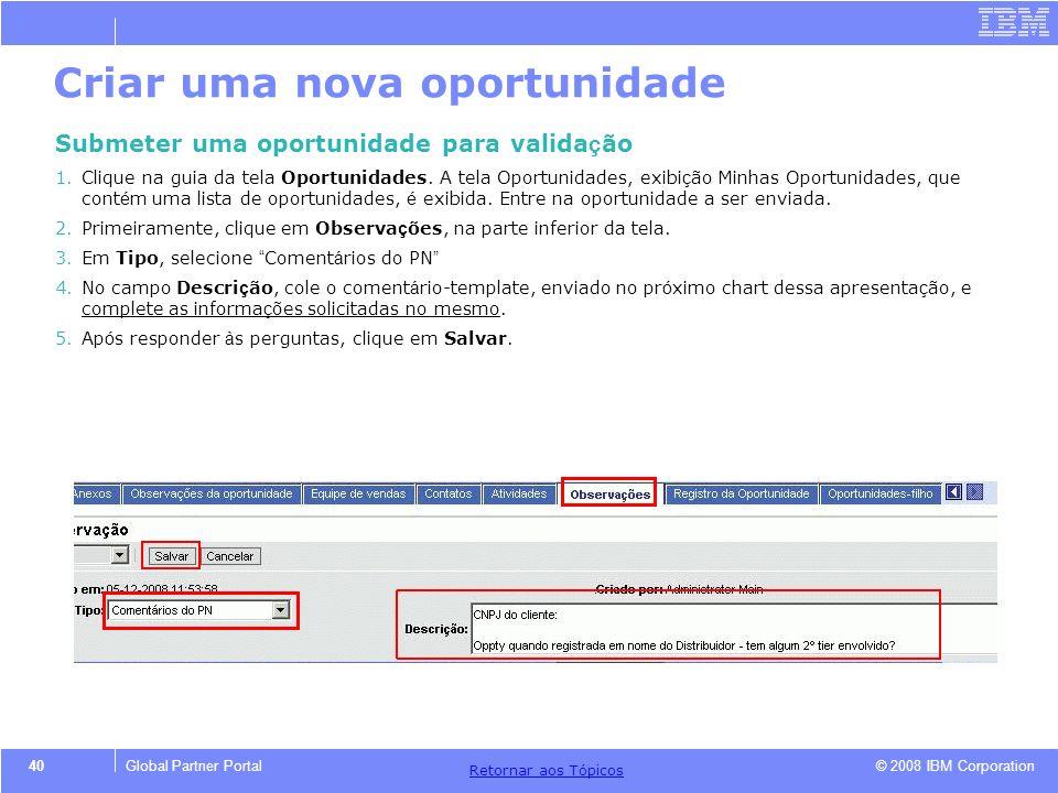 © 2008 IBM Corporation Retornar aos T ó picos 40Global Partner Portal Criar uma nova oportunidade Submeter uma oportunidade para valida ç ão 1.Clique