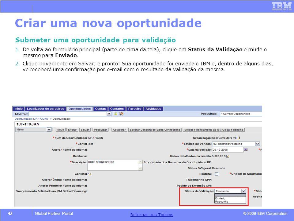 © 2008 IBM Corporation Retornar aos T ó picos 42Global Partner Portal Criar uma nova oportunidade Submeter uma oportunidade para valida ç ão 1.De volt