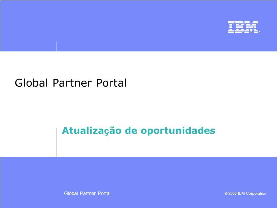 © 2008 IBM Corporation Global Partner Portal Atualiza ç ão de oportunidades