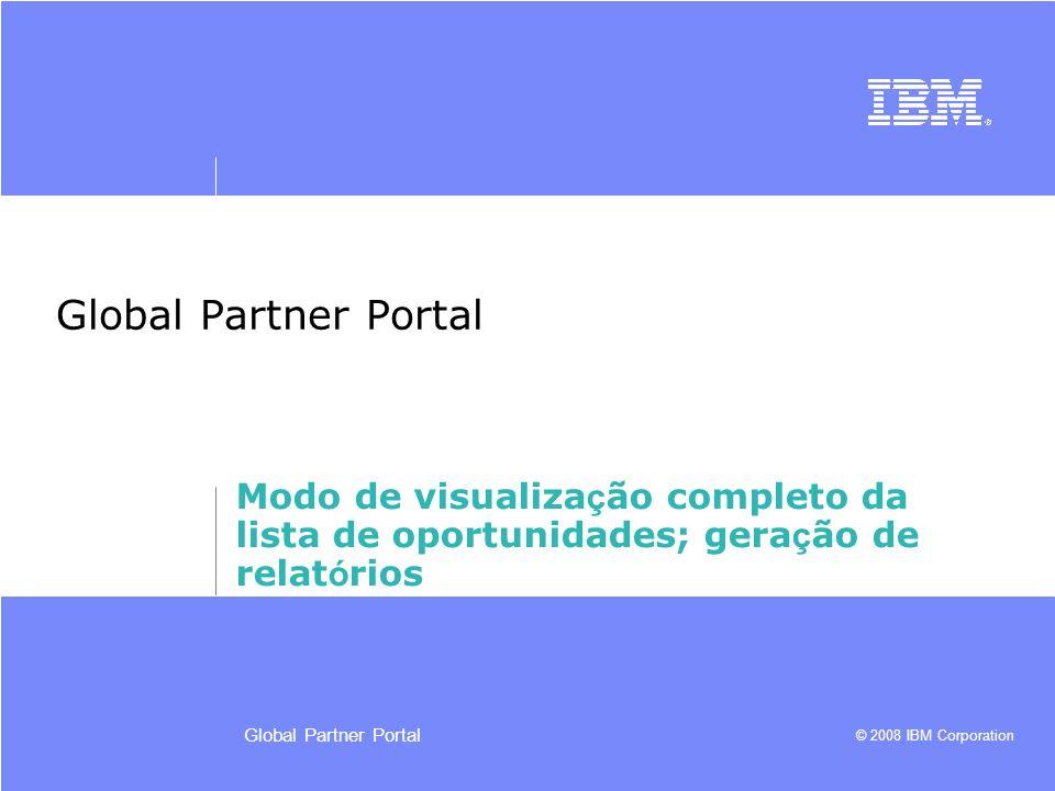 © 2008 IBM Corporation Global Partner Portal Modo de visualiza ç ão completo da lista de oportunidades; gera ç ão de relat ó rios