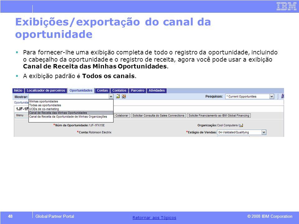 © 2008 IBM Corporation Retornar aos T ó picos 48Global Partner Portal Exibi ç ões/exporta ç ão do canal da oportunidade Para fornecer-lhe uma exibi ç