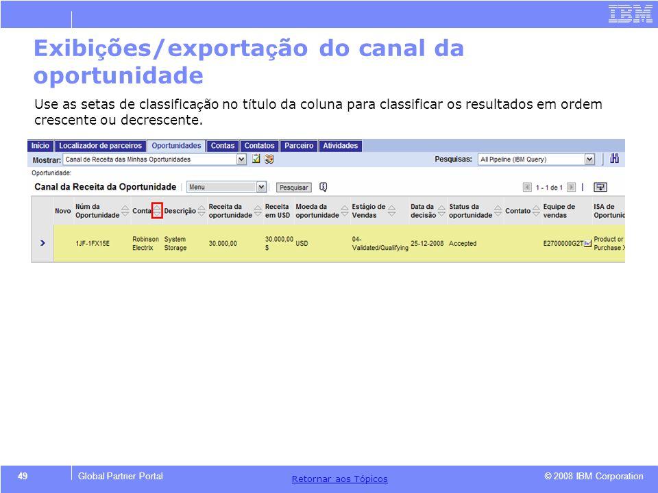 © 2008 IBM Corporation Retornar aos T ó picos 49Global Partner Portal Exibi ç ões/exporta ç ão do canal da oportunidade Use as setas de classifica ç ã