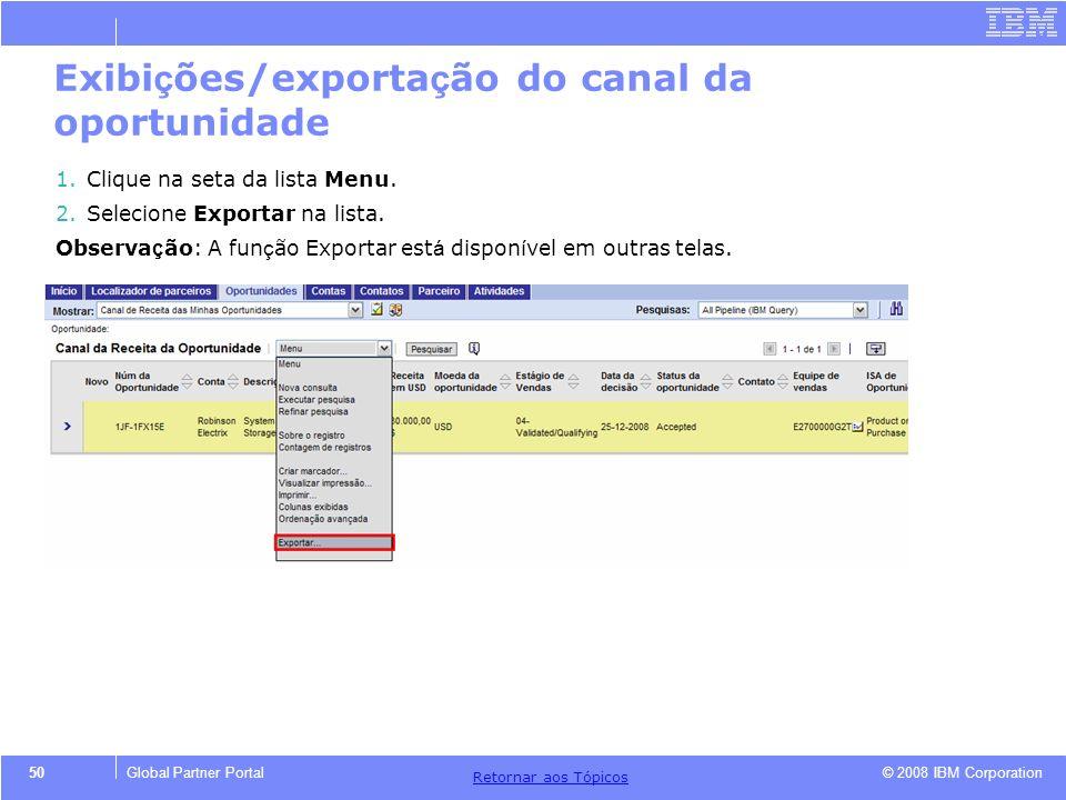 © 2008 IBM Corporation Retornar aos T ó picos 50Global Partner Portal Exibi ç ões/exporta ç ão do canal da oportunidade 1.Clique na seta da lista Menu