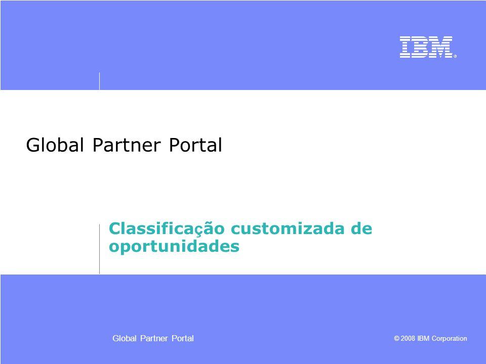 © 2008 IBM Corporation Global Partner Portal Classifica ç ão customizada de oportunidades
