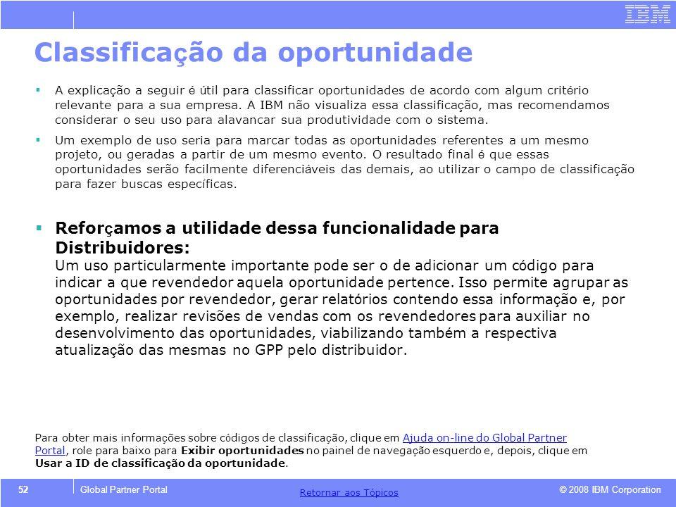 © 2008 IBM Corporation Retornar aos T ó picos 52Global Partner Portal Classifica ç ão da oportunidade A explica ç ão a seguir é ú til para classificar