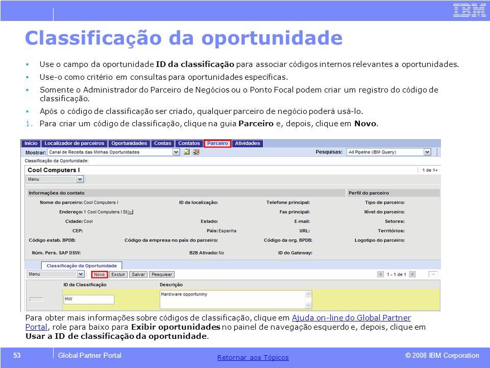 © 2008 IBM Corporation Retornar aos T ó picos 53Global Partner Portal Classifica ç ão da oportunidade Use o campo da oportunidade ID da classifica ç ã